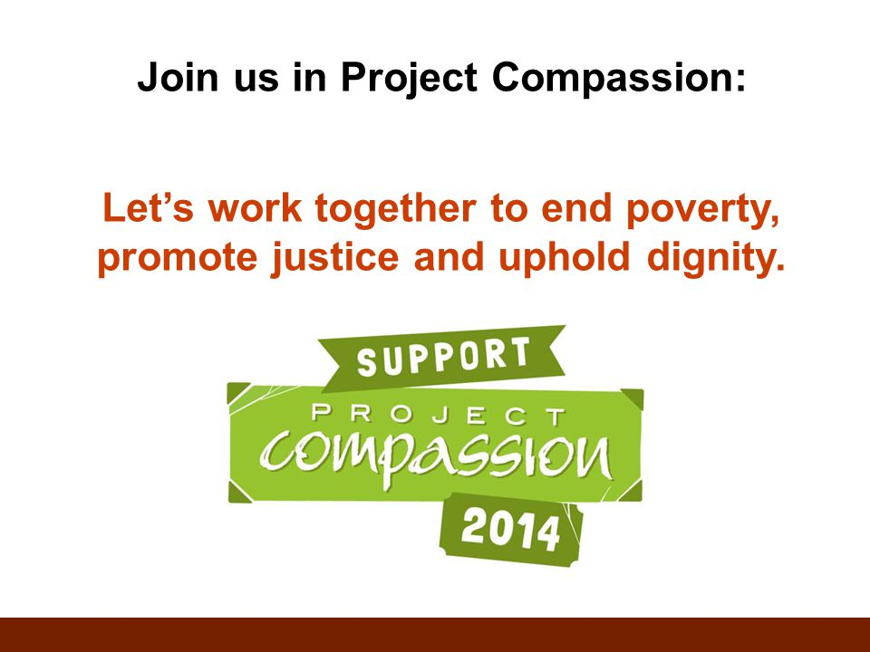 Join us in Project Compassion: Let's work together to end poverty, promote justice and uphold dignity.