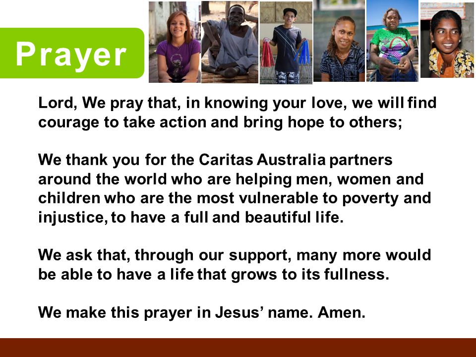 Prayer Lord, We pray that, in knowing your love, we will find courage to take action and bring hope to others; We thank you for the Caritas Australia partners around the world who are helping men, women and children who are the most vulnerable to poverty and injustice, to have a full and beautiful life.