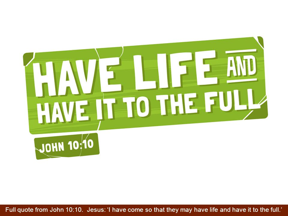 Full quote from John 10:10. Jesus: 'I have come so that they may have life and have it to the full.'