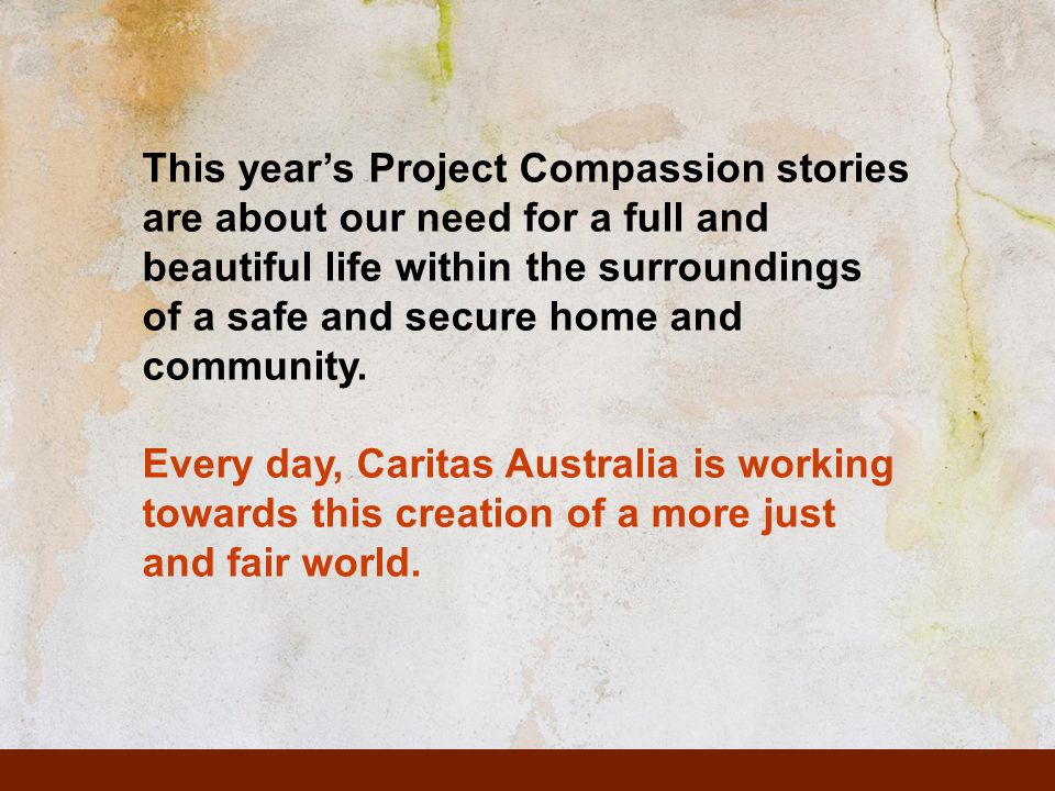 This year's Project Compassion stories are about our need for a full and beautiful life within the surroundings of a safe and secure home and communit