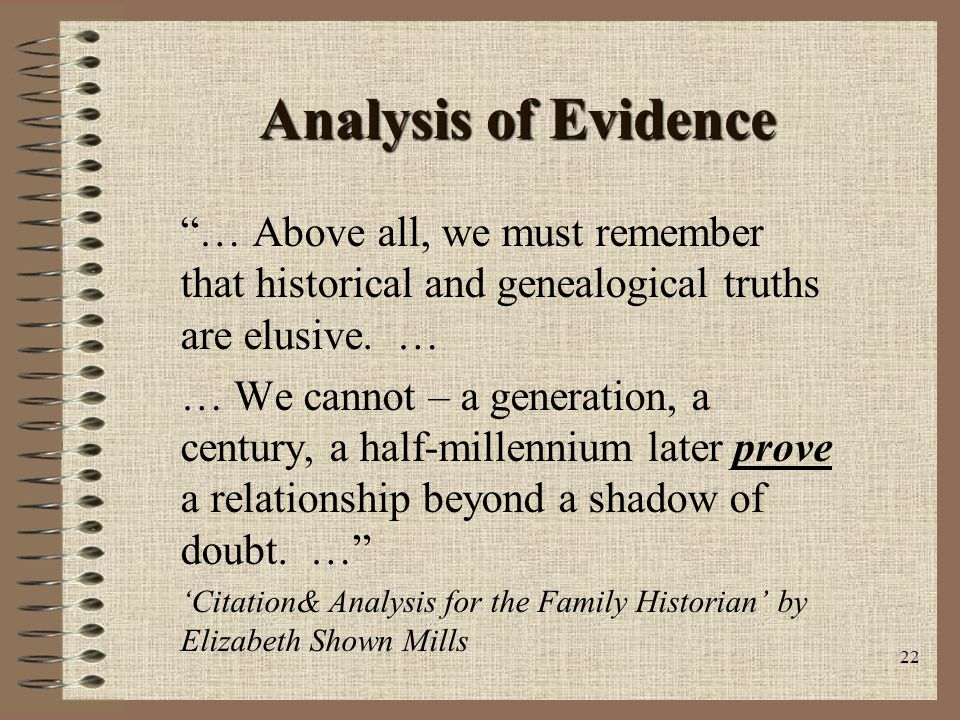 22 Analysis of Evidence … Above all, we must remember that historical and genealogical truths are elusive.