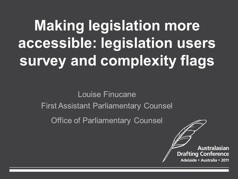 Making legislation more accessible: legislation users survey and complexity flags Louise Finucane First Assistant Parliamentary Counsel Office of Parliamentary Counsel