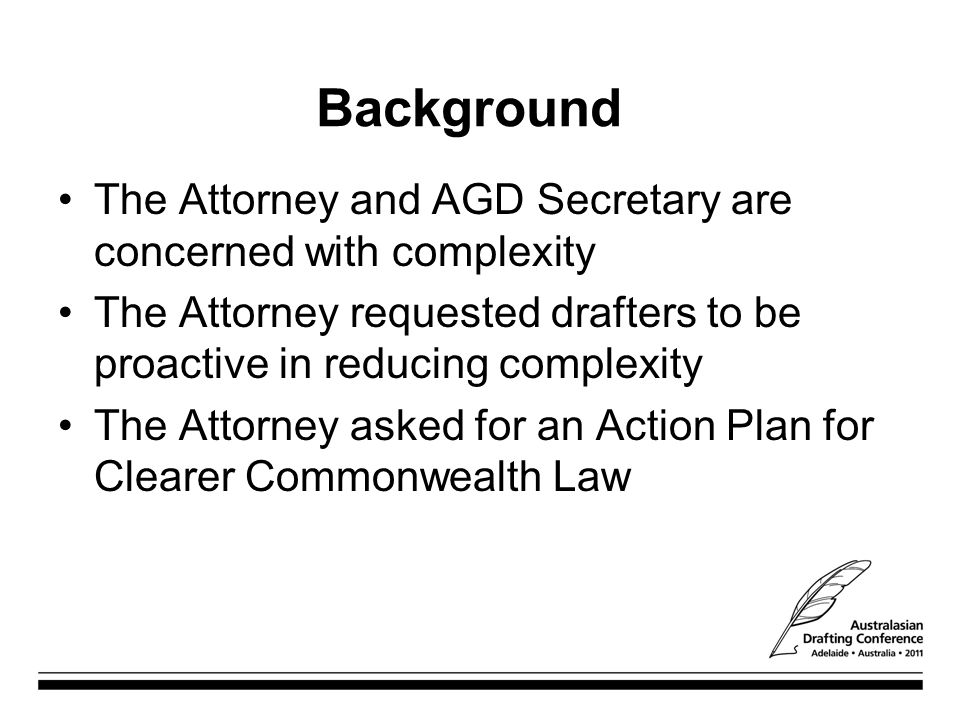 Background The Attorney and AGD Secretary are concerned with complexity The Attorney requested drafters to be proactive in reducing complexity The Attorney asked for an Action Plan for Clearer Commonwealth Law