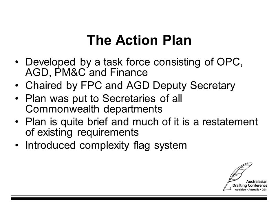 The Action Plan Developed by a task force consisting of OPC, AGD, PM&C and Finance Chaired by FPC and AGD Deputy Secretary Plan was put to Secretaries of all Commonwealth departments Plan is quite brief and much of it is a restatement of existing requirements Introduced complexity flag system