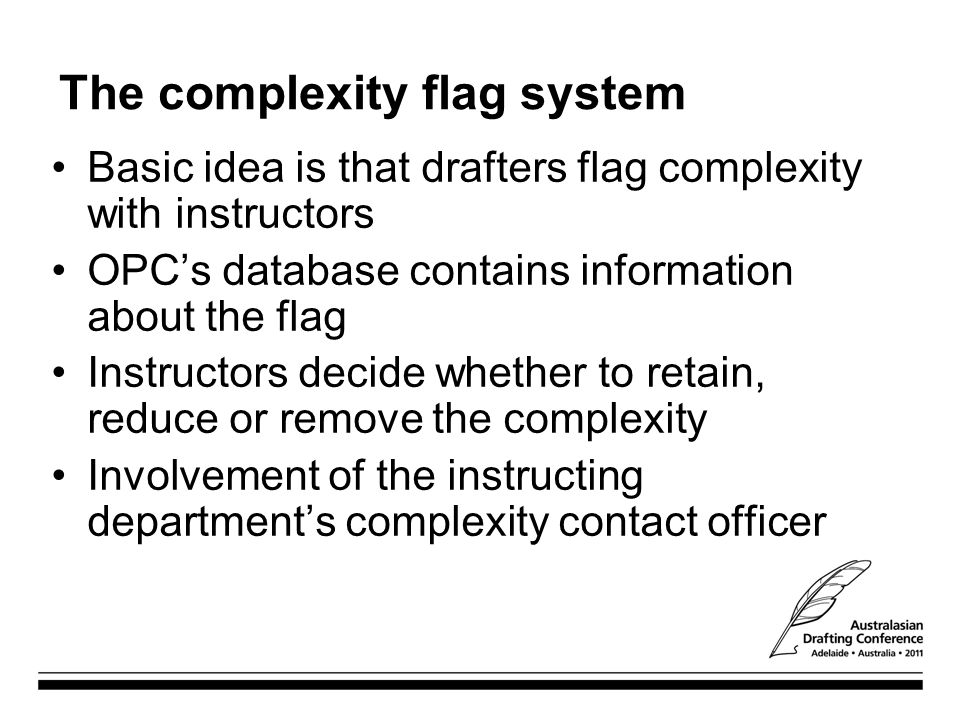 The complexity flag system Basic idea is that drafters flag complexity with instructors OPC's database contains information about the flag Instructors decide whether to retain, reduce or remove the complexity Involvement of the instructing department's complexity contact officer