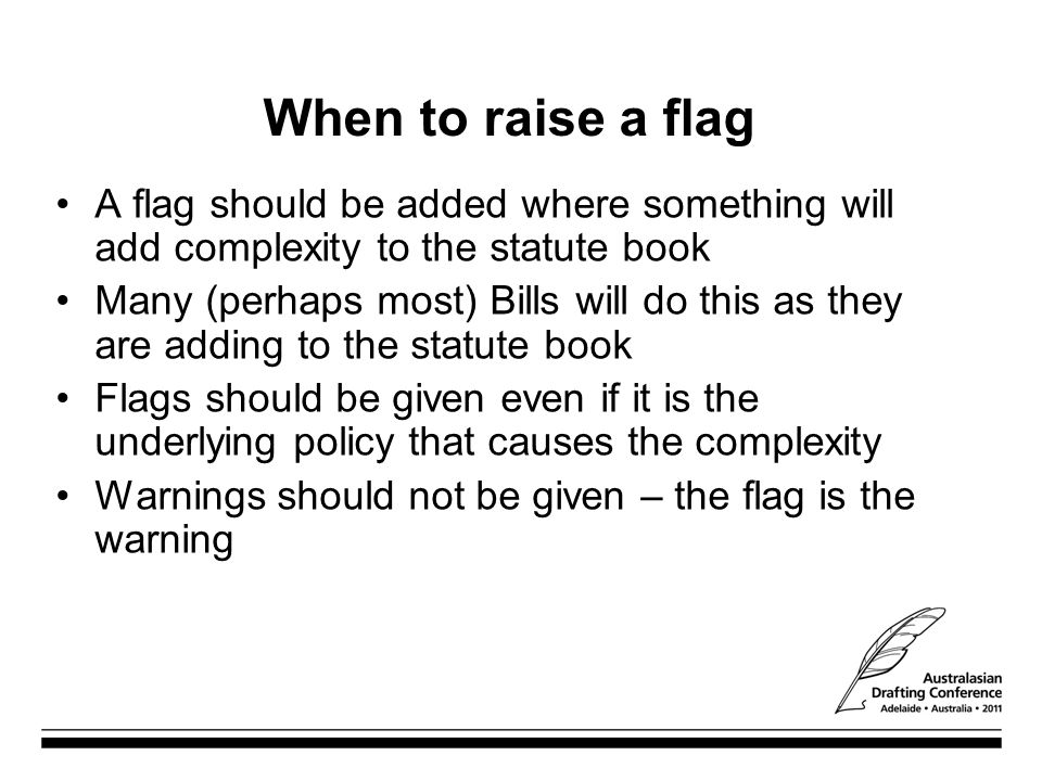 When to raise a flag A flag should be added where something will add complexity to the statute book Many (perhaps most) Bills will do this as they are adding to the statute book Flags should be given even if it is the underlying policy that causes the complexity Warnings should not be given – the flag is the warning