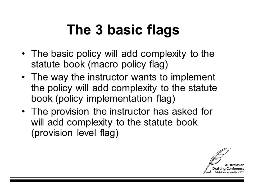 The 3 basic flags The basic policy will add complexity to the statute book (macro policy flag) The way the instructor wants to implement the policy will add complexity to the statute book (policy implementation flag) The provision the instructor has asked for will add complexity to the statute book (provision level flag)