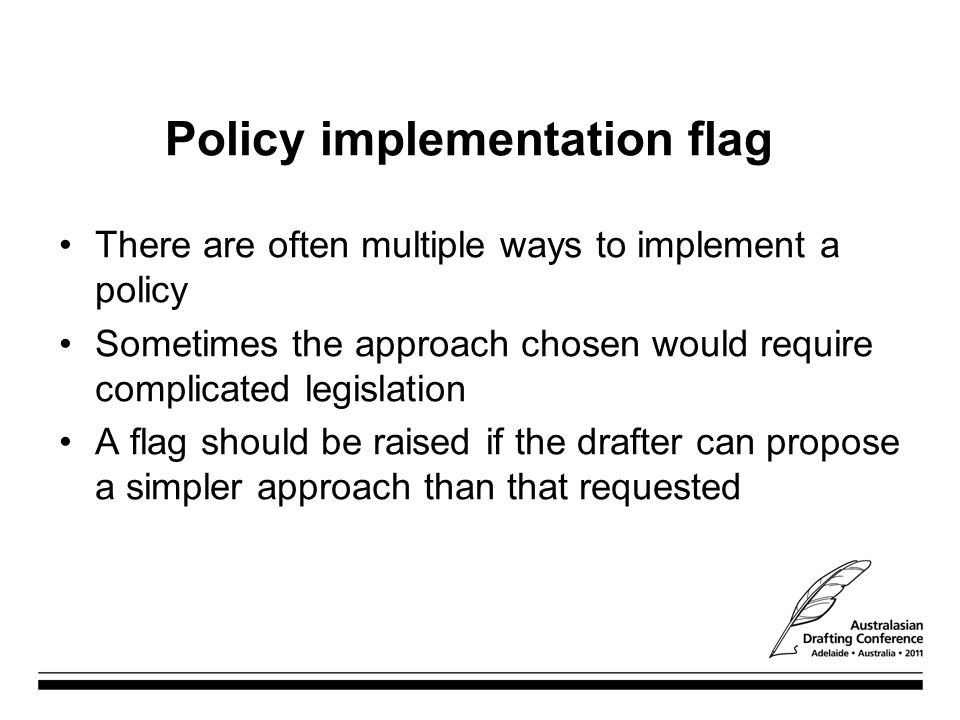 Policy implementation flag There are often multiple ways to implement a policy Sometimes the approach chosen would require complicated legislation A flag should be raised if the drafter can propose a simpler approach than that requested