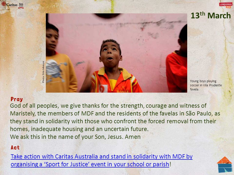 God of all peoples, we give thanks for the strength, courage and witness of Maristely, the members of MDF and the residents of the favelas in São Paulo, as they stand in solidarity with those who confront the forced removal from their homes, inadequate housing and an uncertain future.