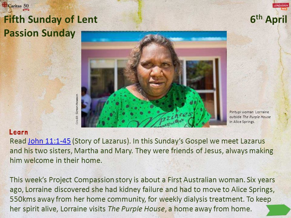 Read John 11:1-45 (Story of Lazarus). In this Sunday's Gospel we meet Lazarus and his two sisters, Martha and Mary. They were friends of Jesus, always