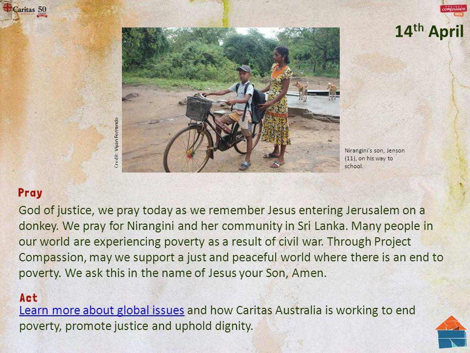 God of justice, we pray today as we remember Jesus entering Jerusalem on a donkey. We pray for Nirangini and her community in Sri Lanka. Many people i