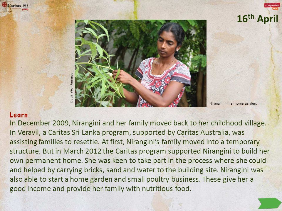 In December 2009, Nirangini and her family moved back to her childhood village. In Veravil, a Caritas Sri Lanka program, supported by Caritas Australi
