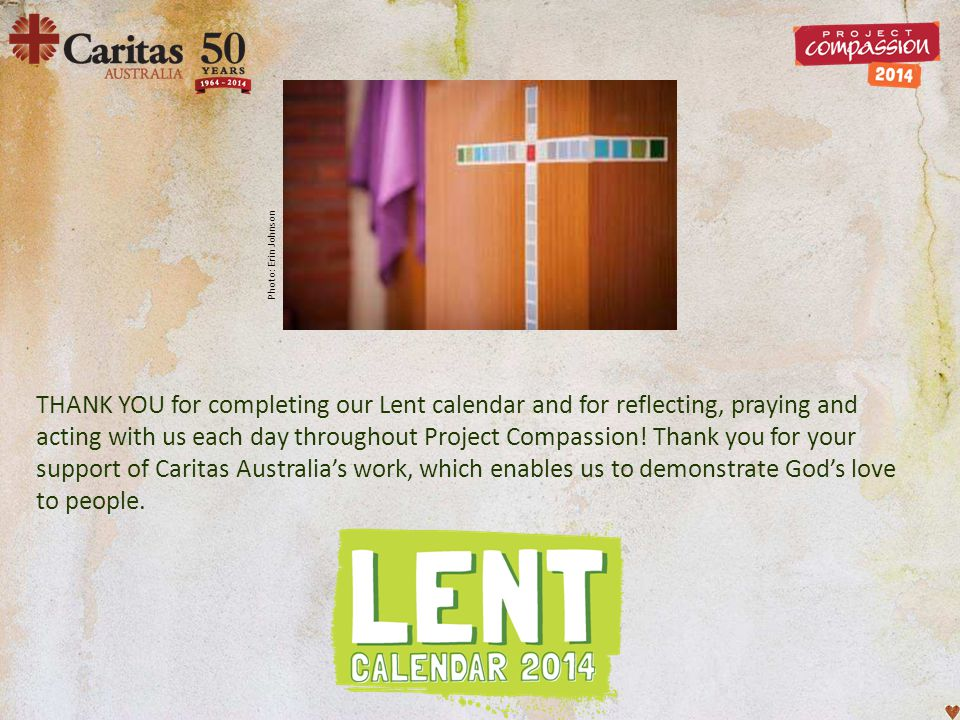 THANK YOU for completing our Lent calendar and for reflecting, praying and acting with us each day throughout Project Compassion! Thank you for your s