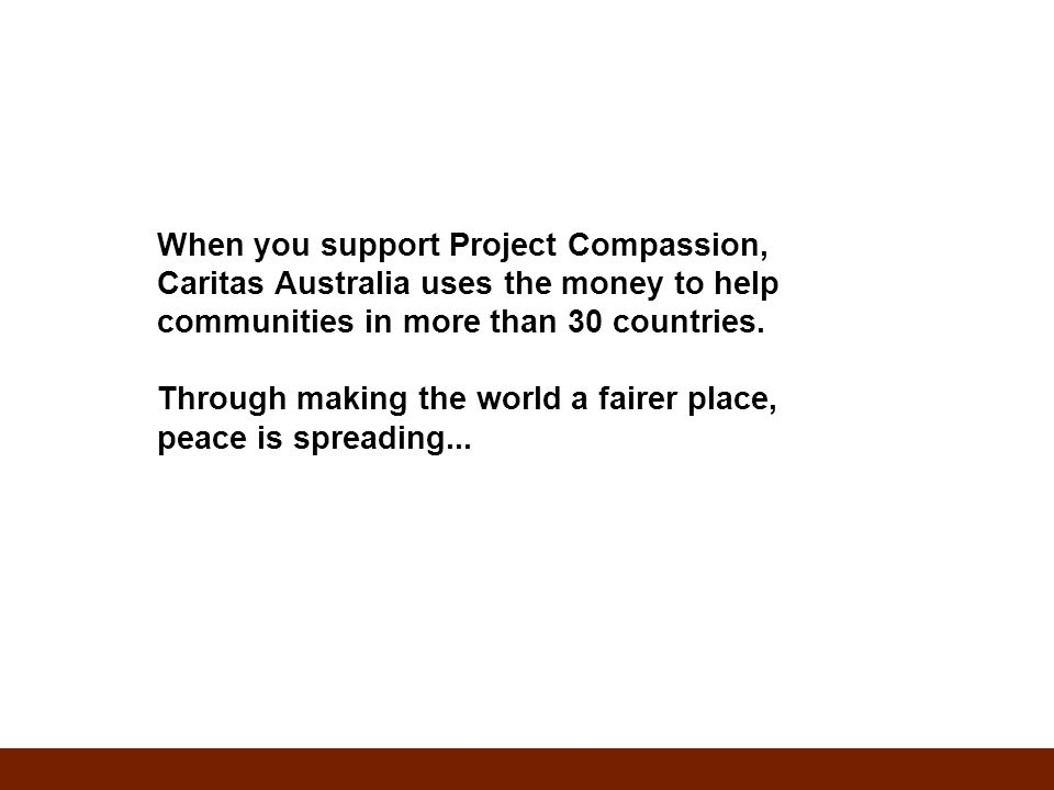 When you support Project Compassion, Caritas Australia uses the money to help communities in more than 30 countries.