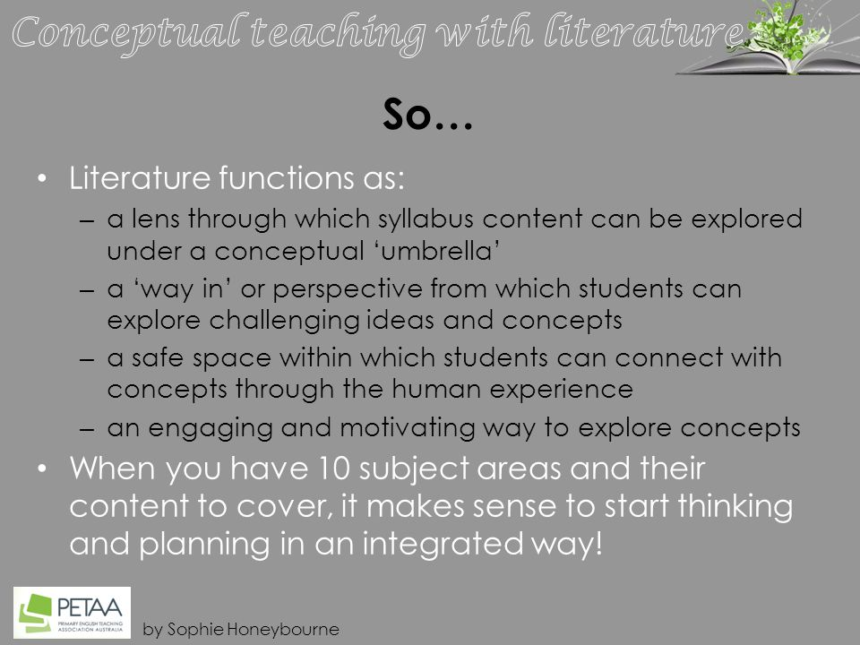 by Sophie Honeybourne So… Literature functions as: – a lens through which syllabus content can be explored under a conceptual 'umbrella' – a 'way in' or perspective from which students can explore challenging ideas and concepts – a safe space within which students can connect with concepts through the human experience – an engaging and motivating way to explore concepts When you have 10 subject areas and their content to cover, it makes sense to start thinking and planning in an integrated way!