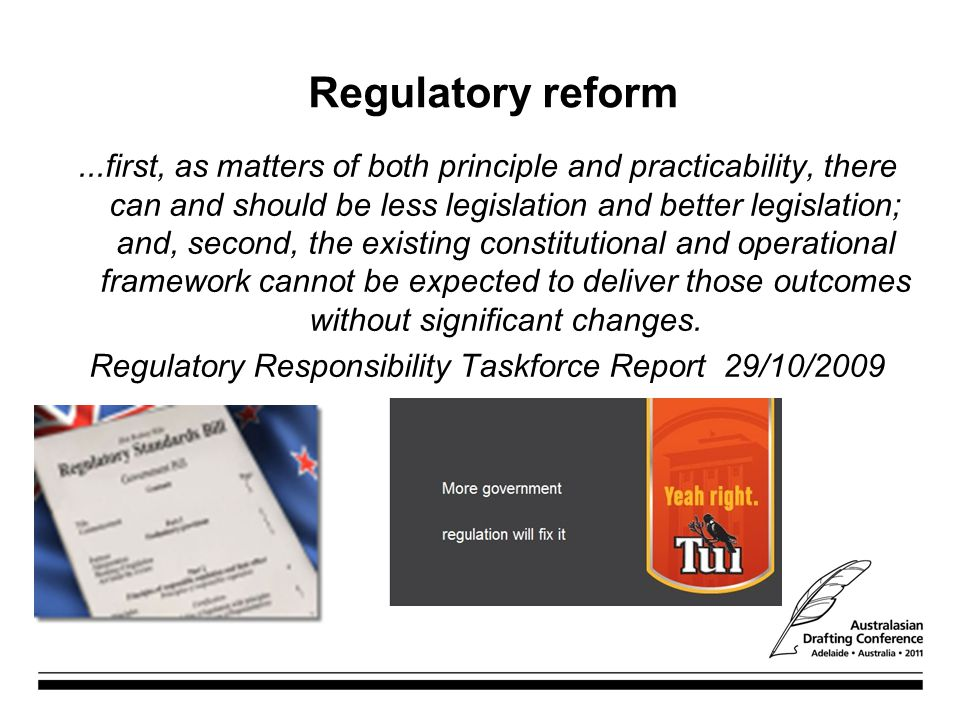 Regulatory reform...first, as matters of both principle and practicability, there can and should be less legislation and better legislation; and, second, the existing constitutional and operational framework cannot be expected to deliver those outcomes without significant changes.