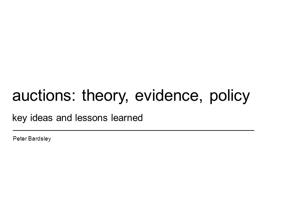 key ideas and lessons learned Peter Bardsley auctions: theory, evidence, policy