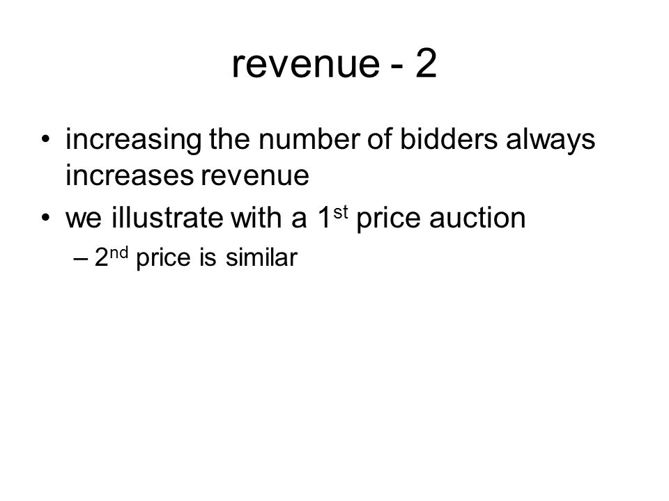 revenue - 2 increasing the number of bidders always increases revenue we illustrate with a 1 st price auction –2 nd price is similar