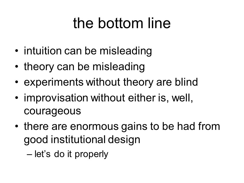 the bottom line intuition can be misleading theory can be misleading experiments without theory are blind improvisation without either is, well, courageous there are enormous gains to be had from good institutional design –let's do it properly