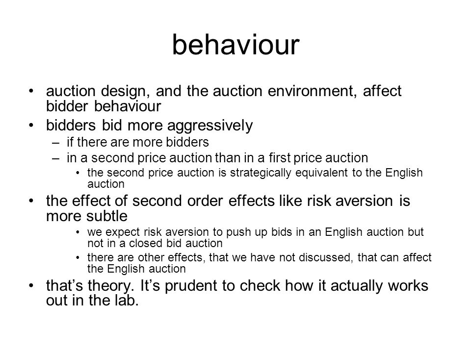 behaviour auction design, and the auction environment, affect bidder behaviour bidders bid more aggressively –if there are more bidders –in a second price auction than in a first price auction the second price auction is strategically equivalent to the English auction the effect of second order effects like risk aversion is more subtle we expect risk aversion to push up bids in an English auction but not in a closed bid auction there are other effects, that we have not discussed, that can affect the English auction that's theory.