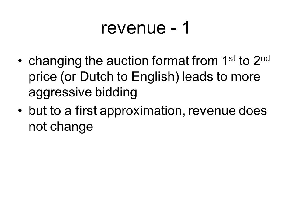 revenue - 1 changing the auction format from 1 st to 2 nd price (or Dutch to English) leads to more aggressive bidding but to a first approximation, revenue does not change