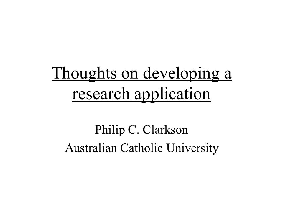 Thoughts on developing a research application Philip C. Clarkson Australian Catholic University