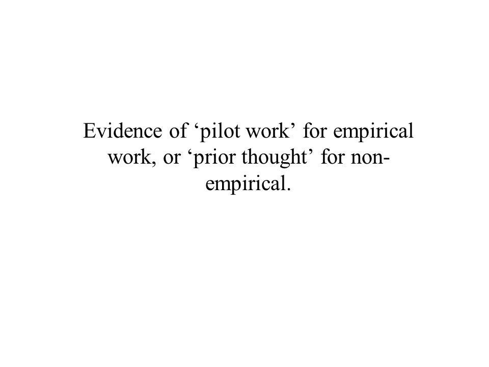 Evidence of 'pilot work' for empirical work, or 'prior thought' for non- empirical.