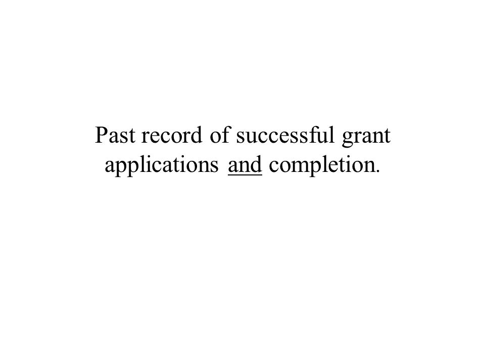 Past record of successful grant applications and completion.