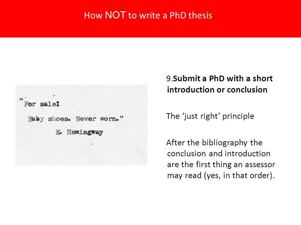 9.Submit a PhD with a short introduction or conclusion The 'just right' principle After the bibliography the conclusion and introduction are the first thing an assessor may read (yes, in that order).