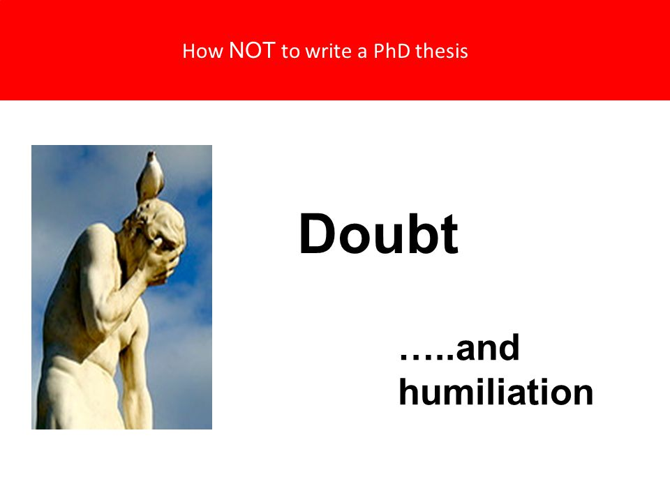 How NOT to write a PhD thesis Doubt …..and humiliation