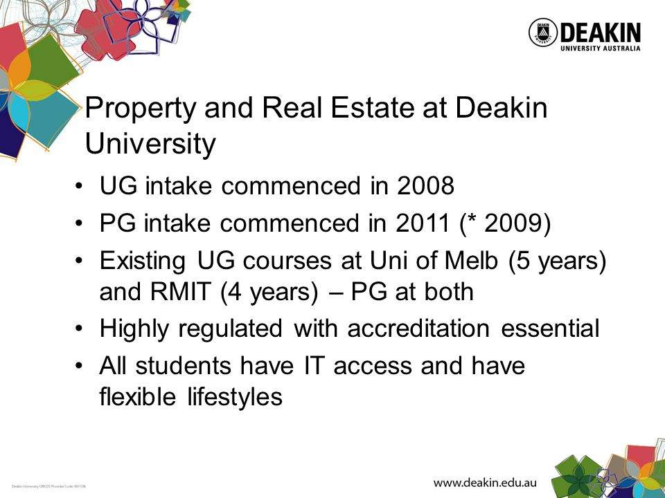 Property and Real Estate at Deakin University UG intake commenced in 2008 PG intake commenced in 2011 (* 2009) Existing UG courses at Uni of Melb (5 years) and RMIT (4 years) – PG at both Highly regulated with accreditation essential All students have IT access and have flexible lifestyles