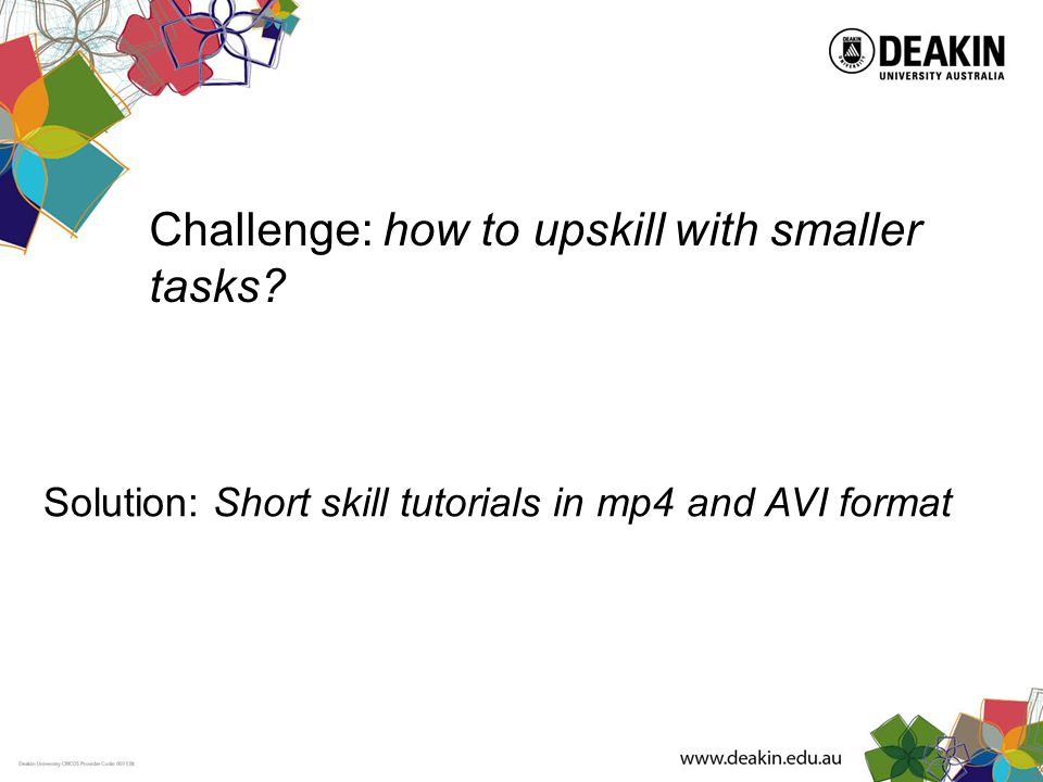 Challenge: how to upskill with smaller tasks Solution: Short skill tutorials in mp4 and AVI format