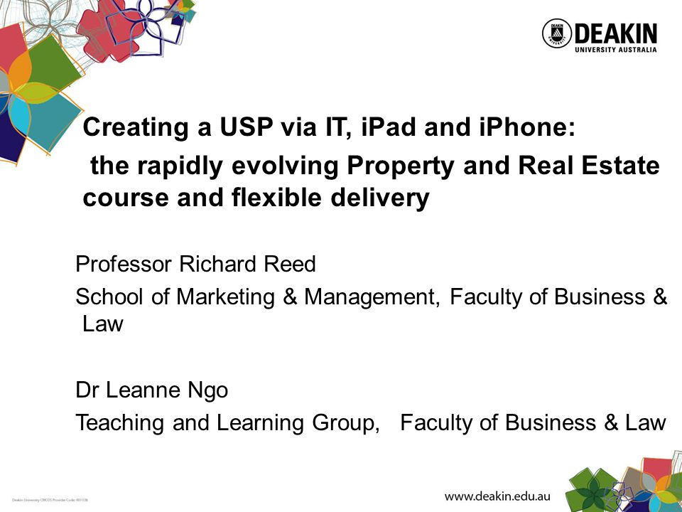 Creating a USP via IT, iPad and iPhone: the rapidly evolving Property and Real Estate course and flexible delivery Professor Richard Reed School of Marketing & Management, Faculty of Business & Law Dr Leanne Ngo Teaching and Learning Group, Faculty of Business & Law