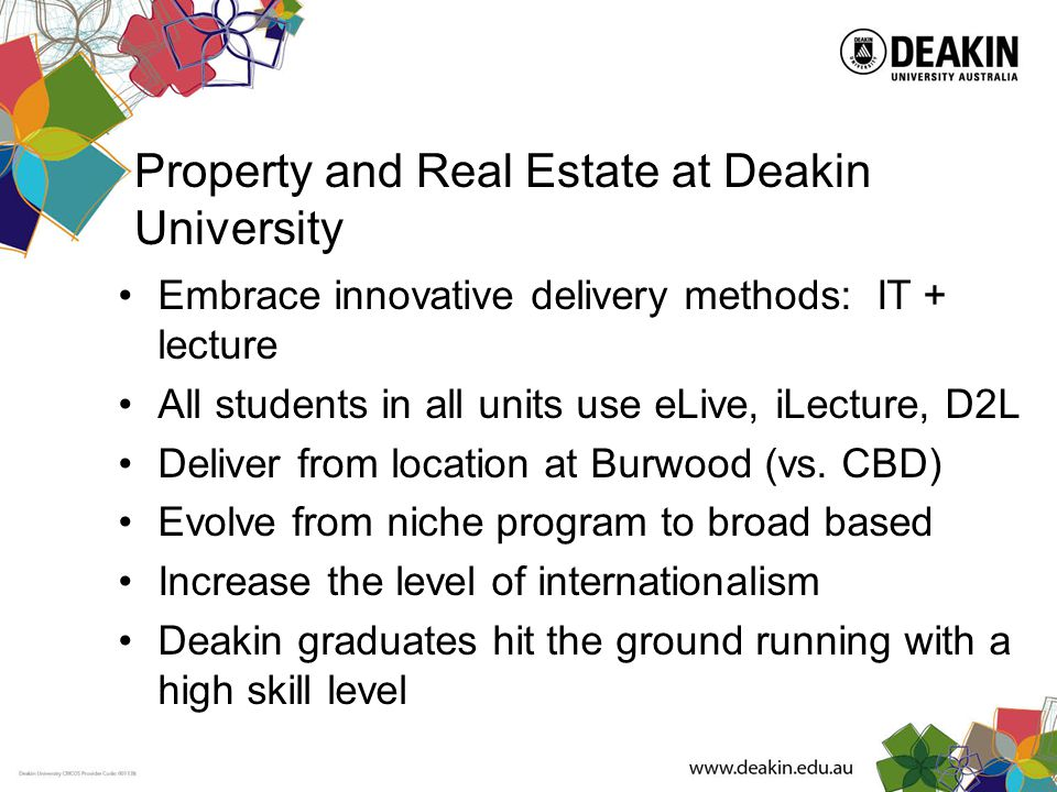 Property and Real Estate at Deakin University Embrace innovative delivery methods: IT + lecture All students in all units use eLive, iLecture, D2L Deliver from location at Burwood (vs.