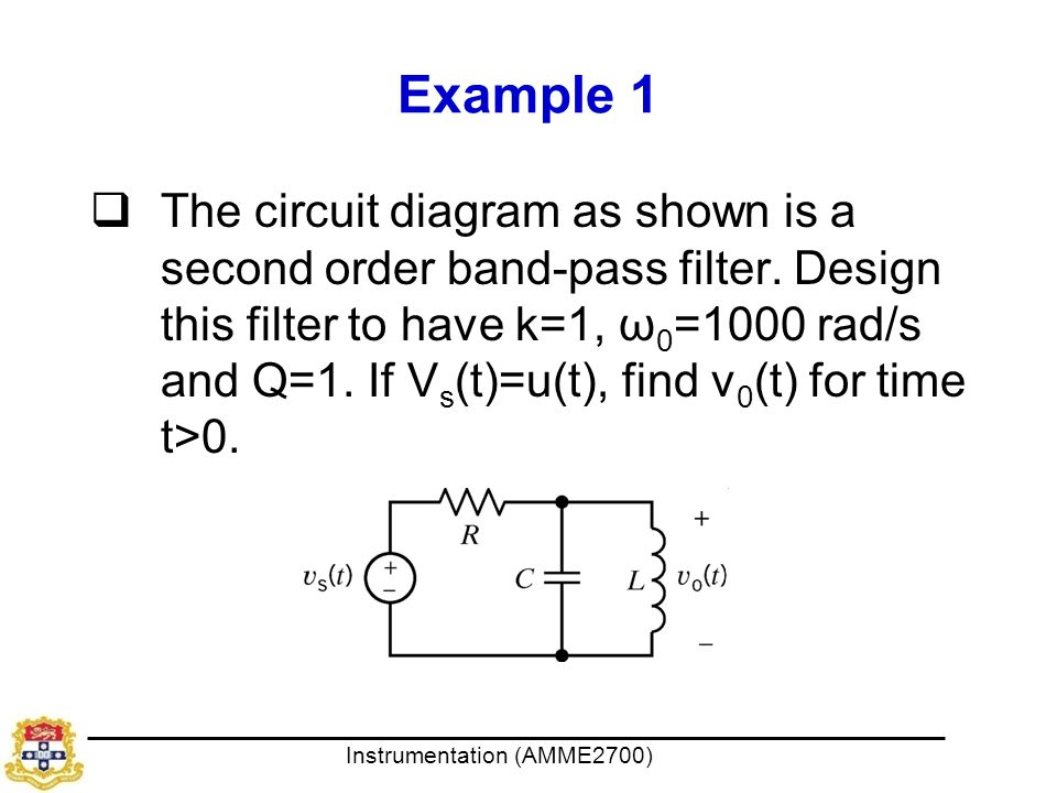 Instrumentation (AMME2700) Example 1  The circuit diagram as shown is a second order band-pass filter. Design this filter to have k=1, ω 0 =1000 rad/