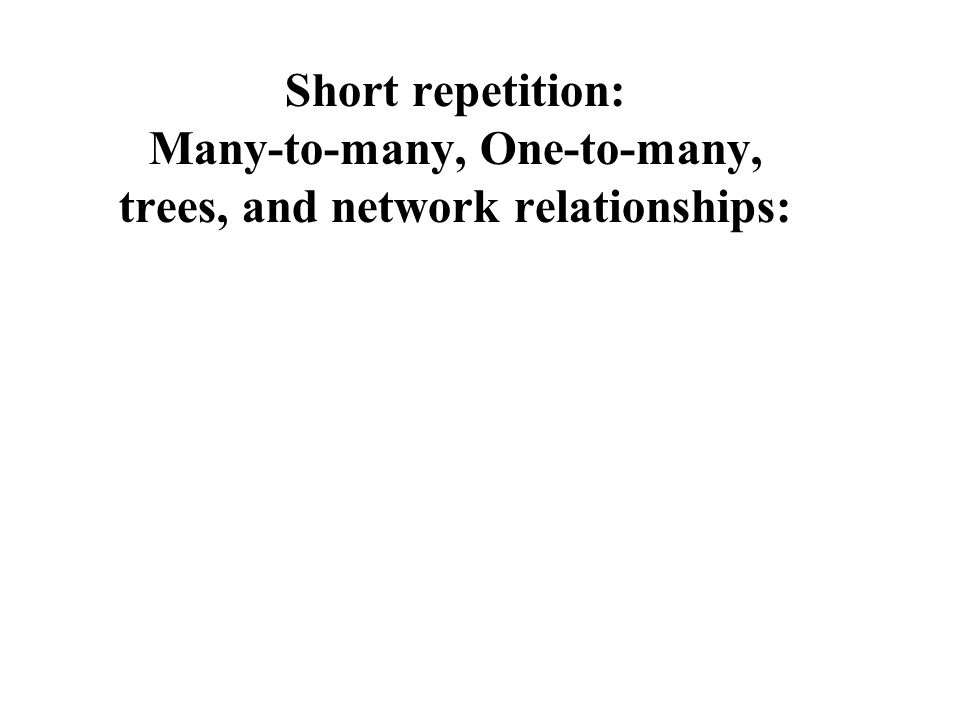 Short repetition: Many-to-many, One-to-many, trees, and network relationships: