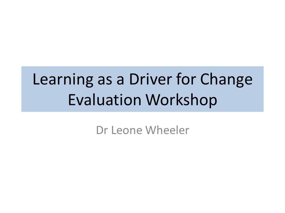Learning as a Driver for Change Evaluation Workshop Dr Leone Wheeler