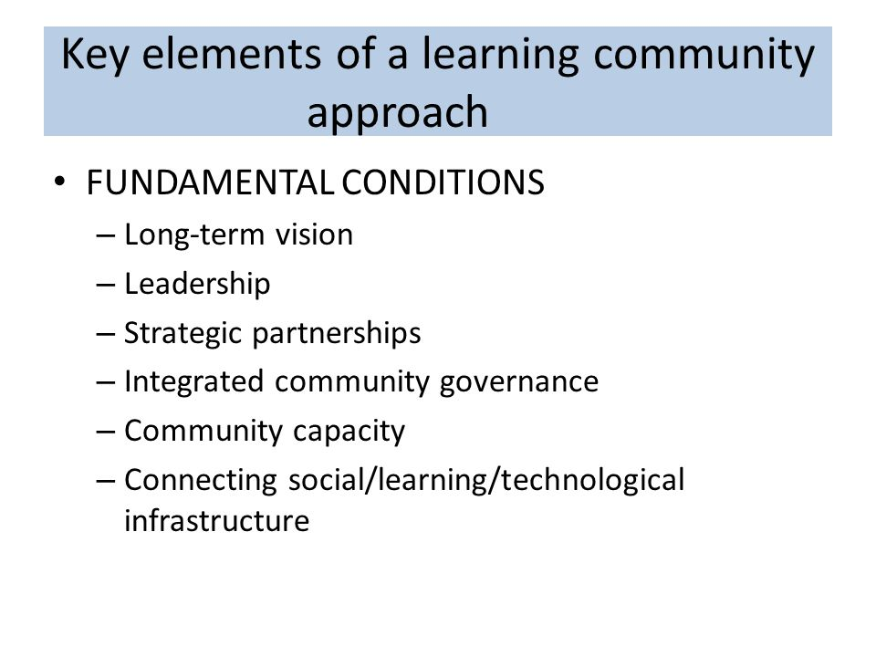 Key elements of a learning community approach FUNDAMENTAL CONDITIONS – Long-term vision – Leadership – Strategic partnerships – Integrated community governance – Community capacity – Connecting social/learning/technological infrastructure