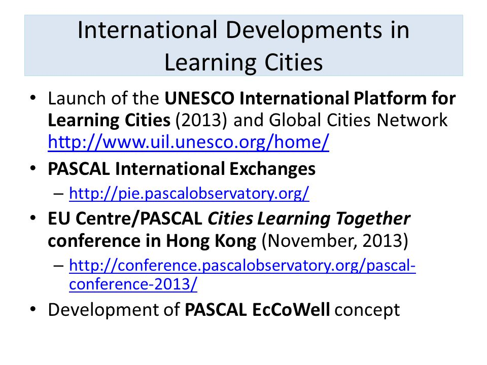 International Developments in Learning Cities Launch of the UNESCO International Platform for Learning Cities (2013) and Global Cities Network http://www.uil.unesco.org/home/ http://www.uil.unesco.org/home/ PASCAL International Exchanges – http://pie.pascalobservatory.org/ http://pie.pascalobservatory.org/ EU Centre/PASCAL Cities Learning Together conference in Hong Kong (November, 2013) – http://conference.pascalobservatory.org/pascal- conference-2013/ http://conference.pascalobservatory.org/pascal- conference-2013/ Development of PASCAL EcCoWell concept