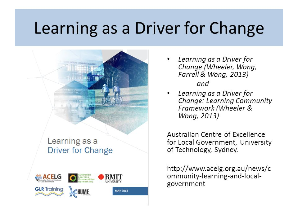 Learning as a Driver for Change (Wheeler, Wong, Farrell & Wong, 2013) and Learning as a Driver for Change: Learning Community Framework (Wheeler & Wong, 2013) Australian Centre of Excellence for Local Government, University of Technology, Sydney.
