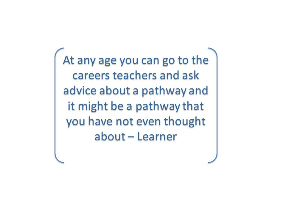 At any age you can go to the careers teachers and ask advice about a pathway and it might be a pathway that you have not even thought about – Learner