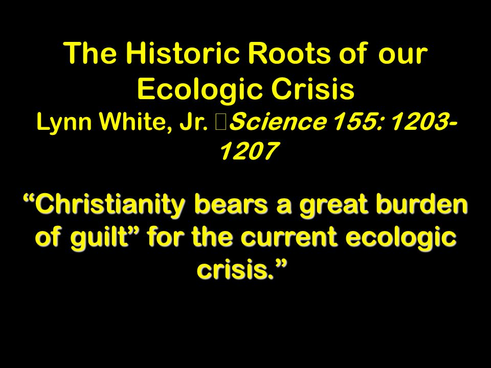 The Historic Roots of our Ecologic Crisis Lynn White, Jr.