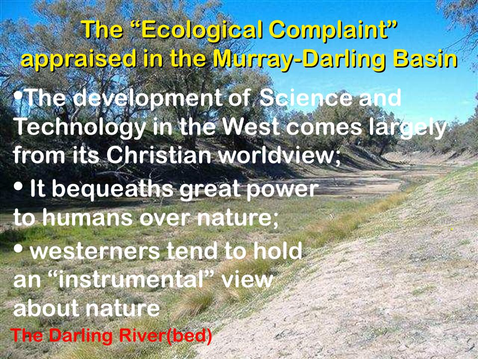 . The Ecological Complaint appraised in the Murray-Darling Basin The Darling River(bed) The development of Science and Technology in the West comes largely from its Christian worldview; It bequeaths great power to humans over nature; westerners tend to hold an instrumental view about nature