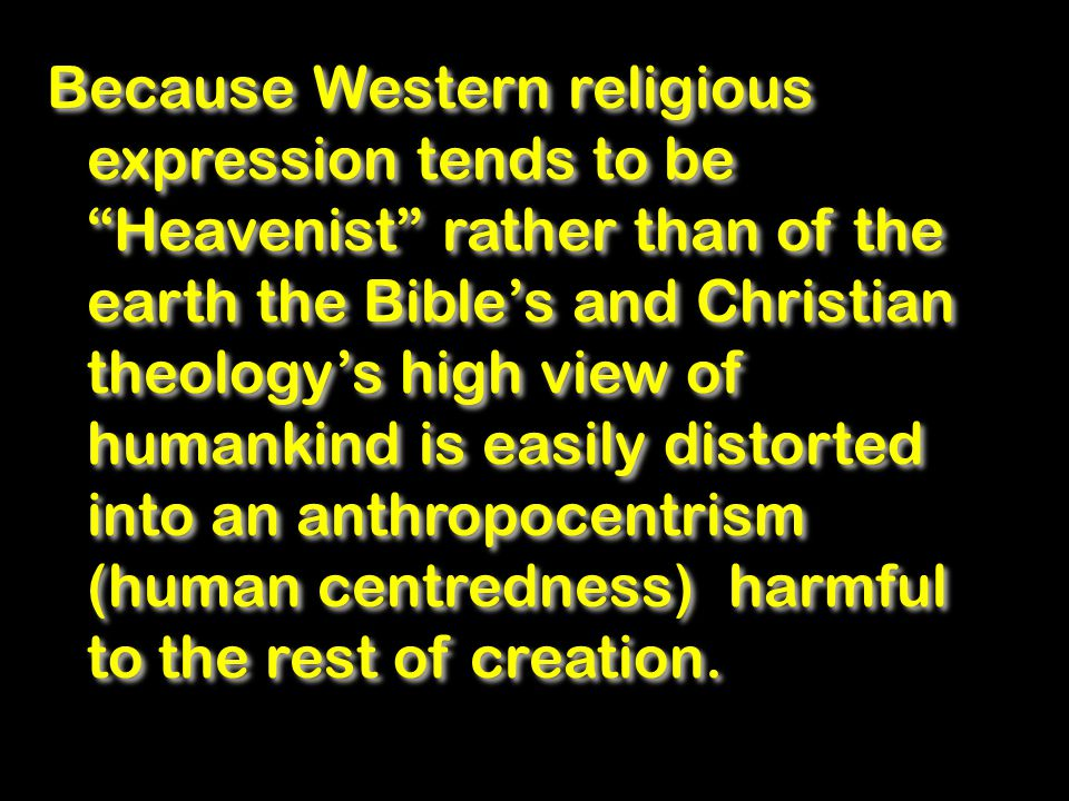 Because Western religious expression tends to be Heavenist rather than of the earth the Bible's and Christian theology's high view of humankind is easily distorted into an anthropocentrism (human centredness) harmful to the rest of creation.