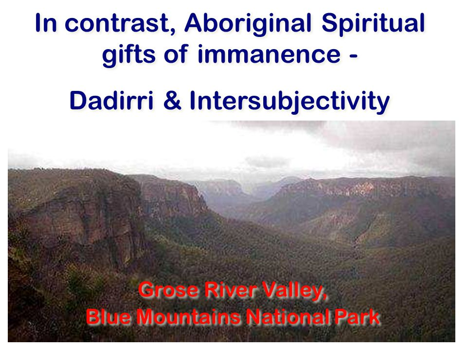 In contrast, Aboriginal Spiritual gifts of immanence - Dadirri & Intersubjectivity In contrast, Aboriginal Spiritual gifts of immanence - Dadirri & Intersubjectivity Grose River Valley, Blue Mountains National Park Grose River Valley, Blue Mountains National Park