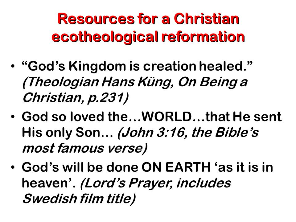 Resources for a Christian ecotheological reformation God's Kingdom is creation healed. (Theologian Hans Küng, On Being a Christian, p.231) God so loved the…WORLD…that He sent His only Son… (John 3:16, the Bible's most famous verse) God's will be done ON EARTH 'as it is in heaven'.
