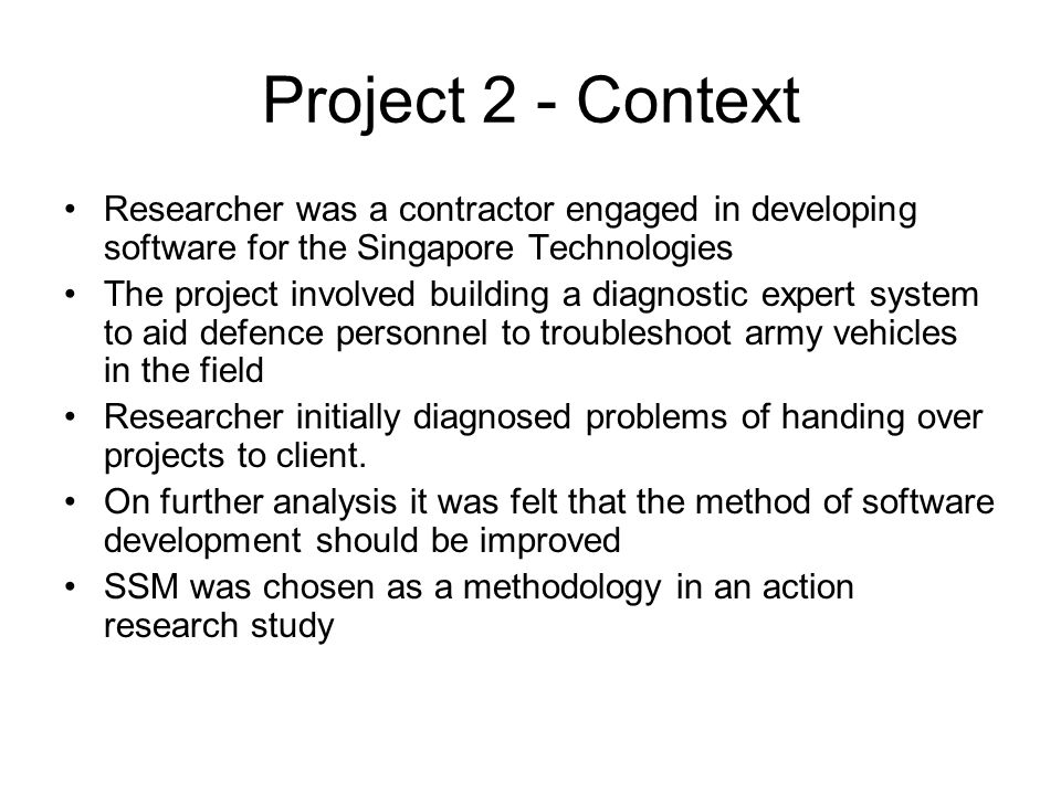 Project 2 - Context Researcher was a contractor engaged in developing software for the Singapore Technologies The project involved building a diagnostic expert system to aid defence personnel to troubleshoot army vehicles in the field Researcher initially diagnosed problems of handing over projects to client.