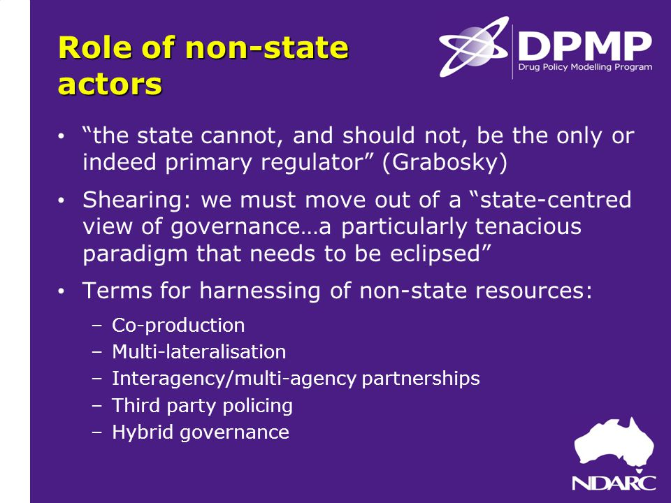 Role of non-state actors the state cannot, and should not, be the only or indeed primary regulator (Grabosky) Shearing: we must move out of a state-centred view of governance…a particularly tenacious paradigm that needs to be eclipsed Terms for harnessing of non-state resources: –Co-production –Multi-lateralisation –Interagency/multi-agency partnerships –Third party policing –Hybrid governance