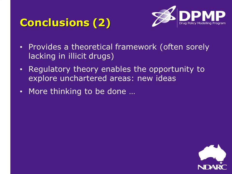 Conclusions (2) Provides a theoretical framework (often sorely lacking in illicit drugs) Regulatory theory enables the opportunity to explore unchartered areas: new ideas More thinking to be done …