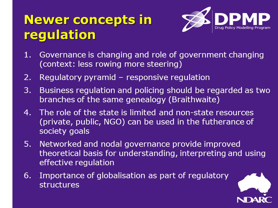 Newer concepts in regulation 1.Governance is changing and role of government changing (context: less rowing more steering) 2.Regulatory pyramid – responsive regulation 3.Business regulation and policing should be regarded as two branches of the same genealogy (Braithwaite) 4.The role of the state is limited and non-state resources (private, public, NGO) can be used in the futherance of society goals 5.Networked and nodal governance provide improved theoretical basis for understanding, interpreting and using effective regulation 6.Importance of globalisation as part of regulatory structures